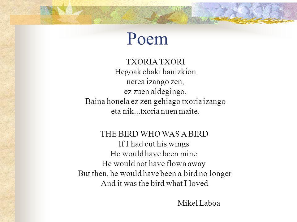 Poem TXORIA TXORI Hegoak ebaki banizkion nerea izango zen, ez zuen aldegingo. Baina honela ez zen gehiago txoria izango eta nik...txoria nuen maite. T