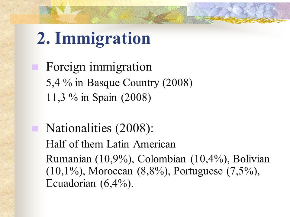 2. Immigration Foreign immigration 5,4 % in Basque Country (2008) 11,3 % in Spain (2008) Nationalities (2008): Half of them Latin American Rumanian (1