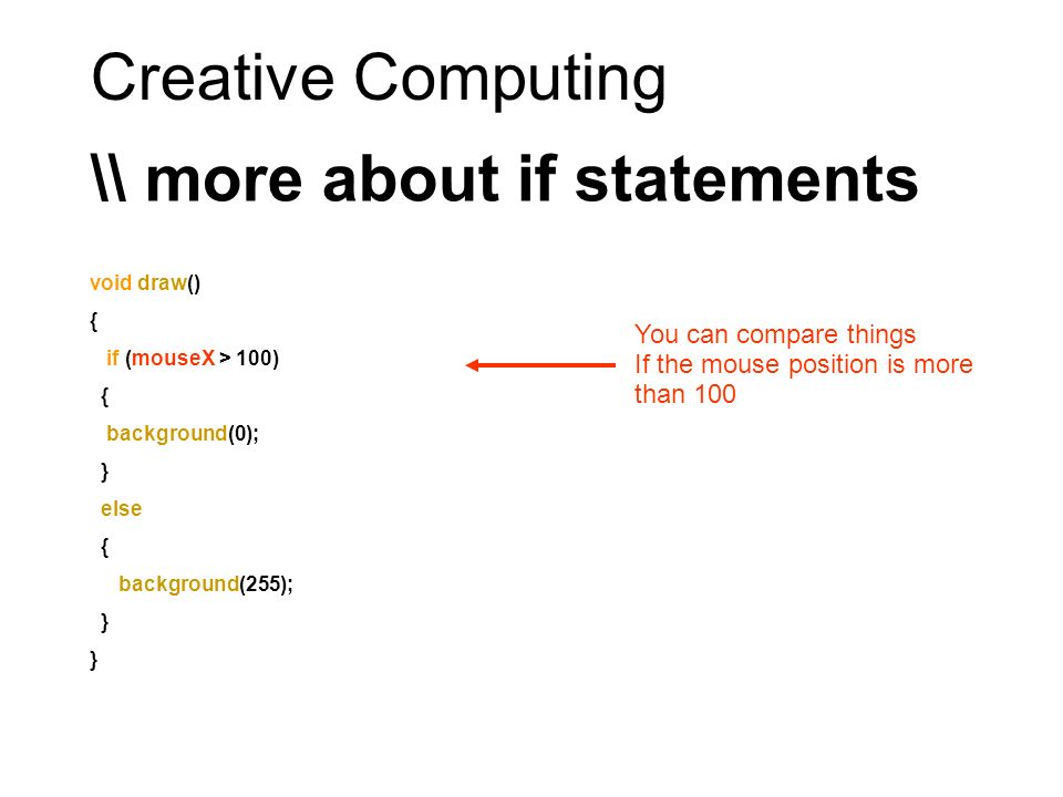Creative Computing \\ more about if statements void draw() { if (mouseX > 100) { background(0); } else { background(255); } You can compare things If
