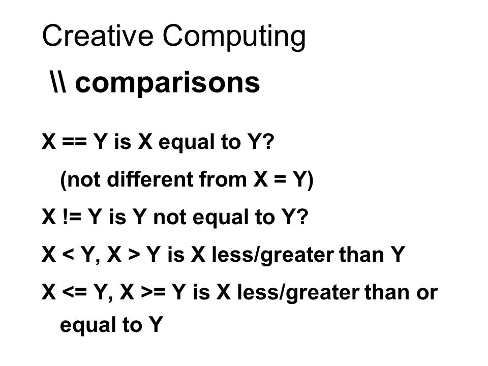 Creative Computing \\ comparisons X == Y is X equal to Y? (not different from X = Y) X != Y is Y not equal to Y? X Y is X less/greater than Y X = Y is