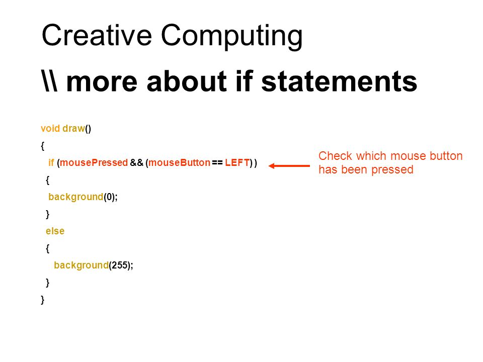 Creative Computing \\ more about if statements void draw() { if (mousePressed && (mouseButton == LEFT) ) { background(0); } else { background(255); }