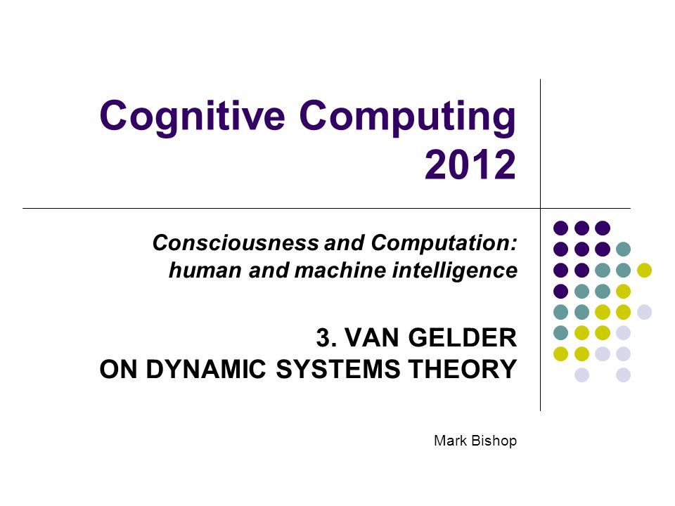 Cognitive Computing 2012 Consciousness and Computation: human and machine intelligence 3. VAN GELDER ON DYNAMIC SYSTEMS THEORY Mark Bishop