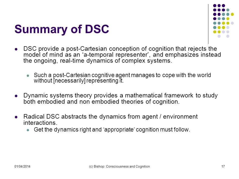 01/04/2014(c) Bishop: Consciousness and Cognition17 Summary of DSC DSC provide a post-Cartesian conception of cognition that rejects the model of mind