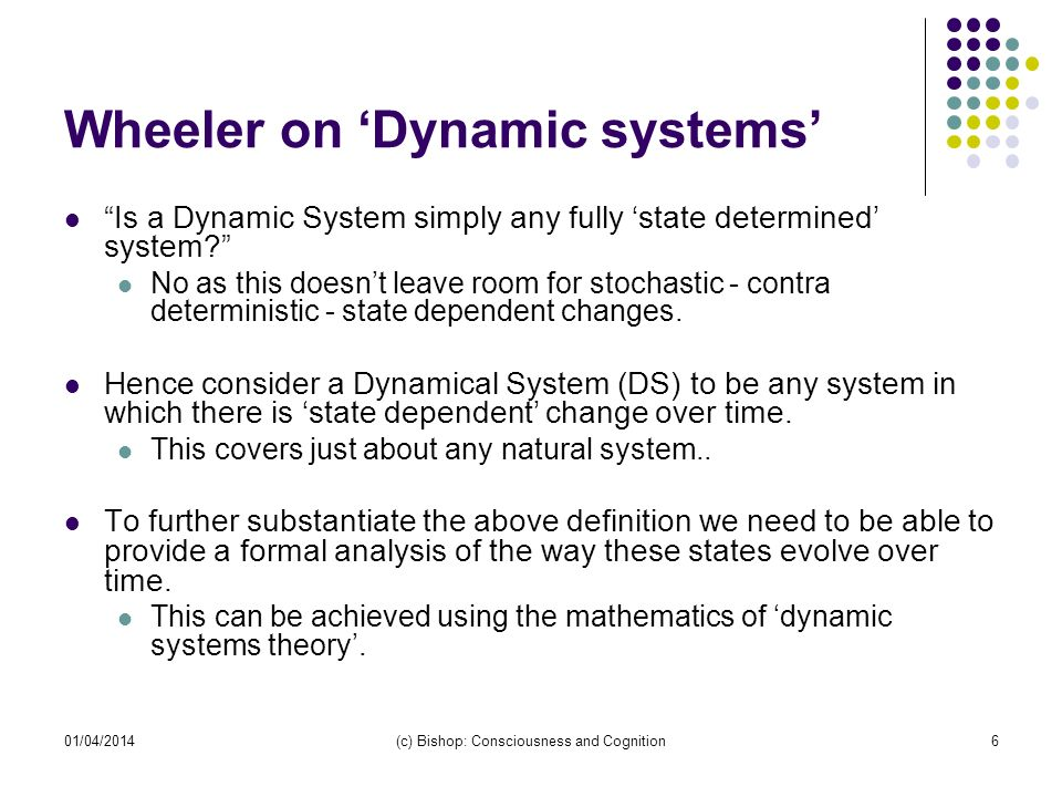 01/04/2014(c) Bishop: Consciousness and Cognition6 Wheeler on Dynamic systems Is a Dynamic System simply any fully state determined system? No as this