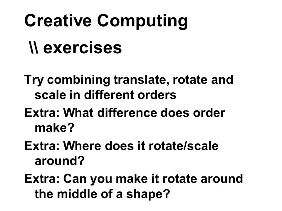 Creative Computing \\ exercises Try combining translate, rotate and scale in different orders Extra: What difference does order make.