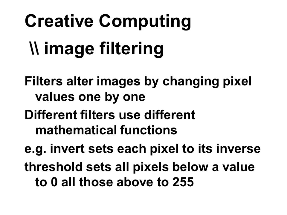 Creative Computing \\ image filtering Filters alter images by changing pixel values one by one Different filters use different mathematical functions e.g.