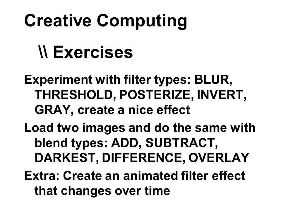 Creative Computing Experiment with filter types: BLUR, THRESHOLD, POSTERIZE, INVERT, GRAY, create a nice effect Load two images and do the same with blend types: ADD, SUBTRACT, DARKEST, DIFFERENCE, OVERLAY Extra: Create an animated filter effect that changes over time \\ Exercises