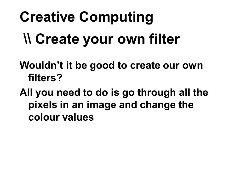 Creative Computing \\ Create your own filter Wouldnt it be good to create our own filters.