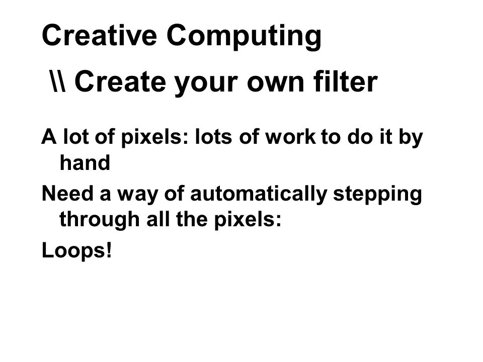 Creative Computing \\ Create your own filter A lot of pixels: lots of work to do it by hand Need a way of automatically stepping through all the pixels: Loops!