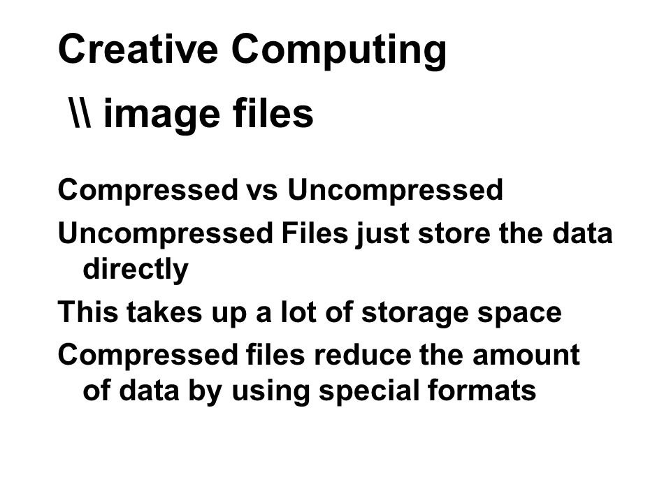 Creative Computing \\ image files Compressed vs Uncompressed Uncompressed Files just store the data directly This takes up a lot of storage space Compressed files reduce the amount of data by using special formats