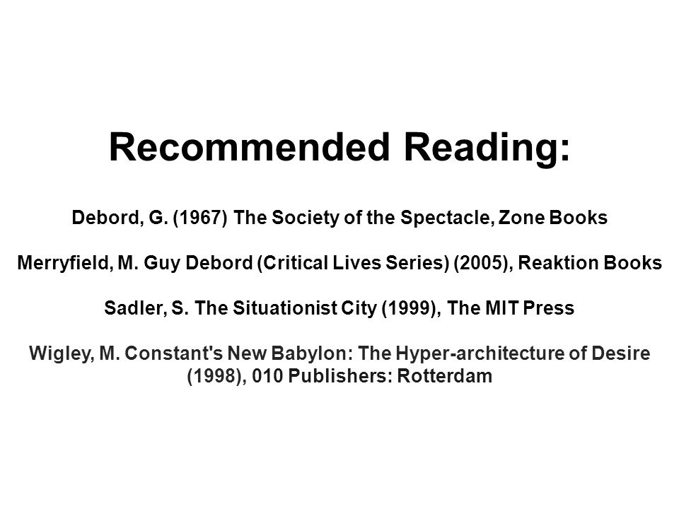 Recommended Reading: Debord, G. (1967) The Society of the Spectacle, Zone Books Merryfield, M.