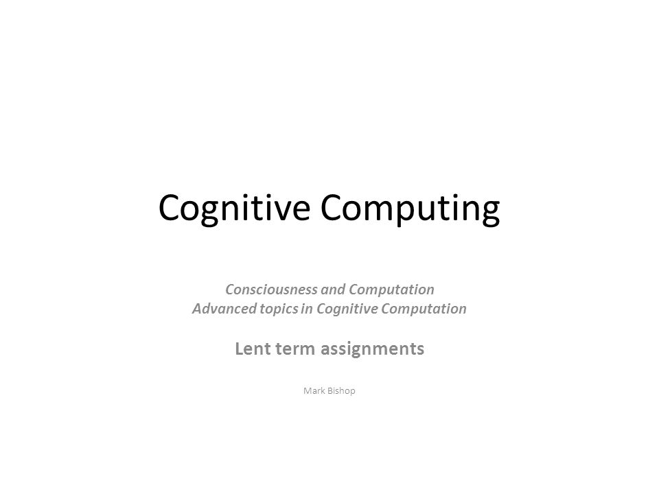 Cognitive Computing Consciousness and Computation Advanced topics in Cognitive Computation Lent term assignments Mark Bishop