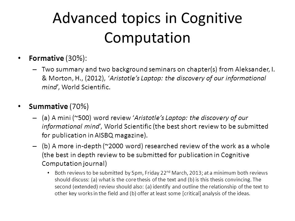 Advanced topics in Cognitive Computation Formative (30%): – Two summary and two background seminars on chapter(s) from Aleksander, I. & Morton, H., (2