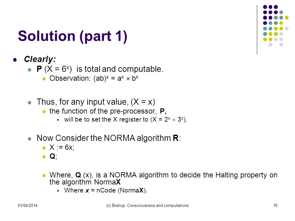 01/04/2014(c) Bishop: Consciousness and computations10 Solution (part 1) Clearly: P (X = 6 x ) is total and computable.