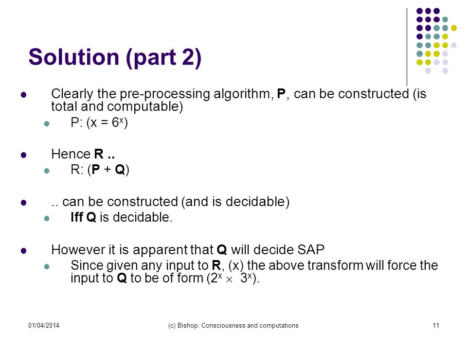 01/04/2014(c) Bishop: Consciousness and computations11 Solution (part 2) Clearly the pre-processing algorithm, P, can be constructed (is total and com