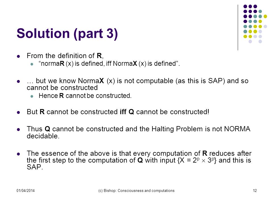 01/04/2014(c) Bishop: Consciousness and computations12 Solution (part 3) From the definition of R, normaR (x) is defined, iff NormaX (x) is defined.