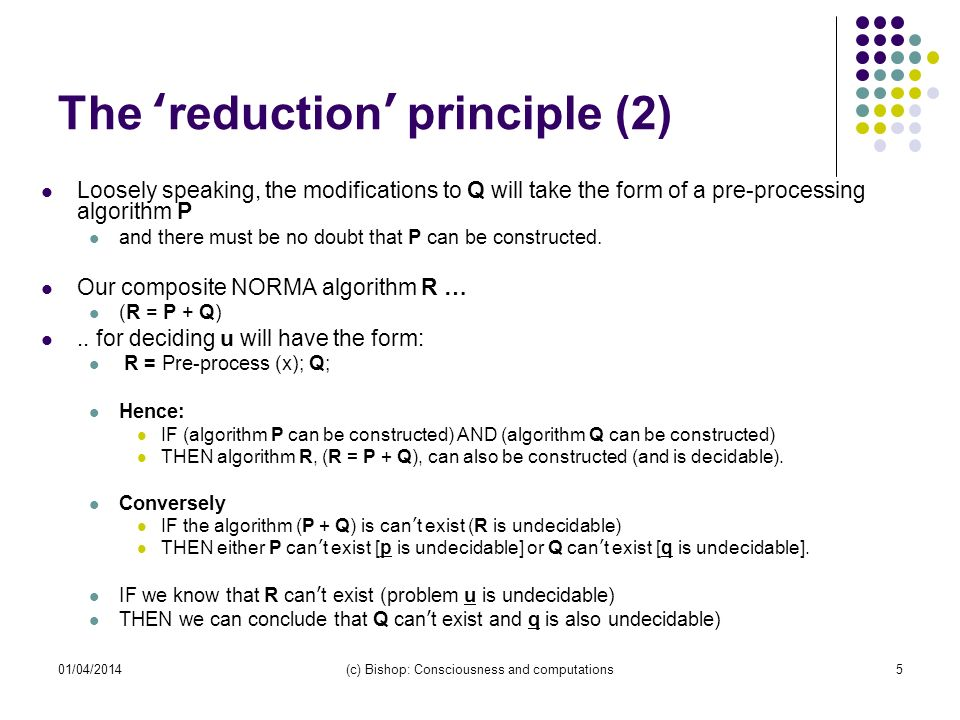 01/04/2014(c) Bishop: Consciousness and computations5 The reduction principle (2) Loosely speaking, the modifications to Q will take the form of a pre-processing algorithm P and there must be no doubt that P can be constructed.