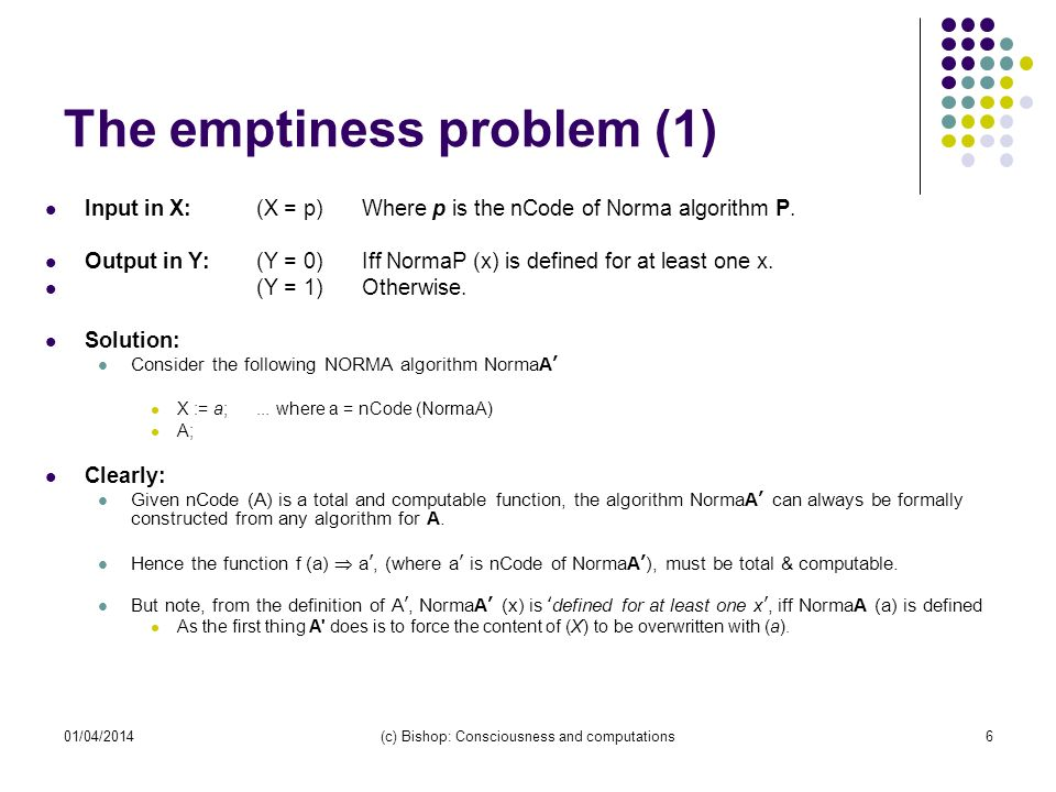 01/04/2014(c) Bishop: Consciousness and computations6 The emptiness problem (1) Input in X:(X = p)Where p is the nCode of Norma algorithm P. Output in