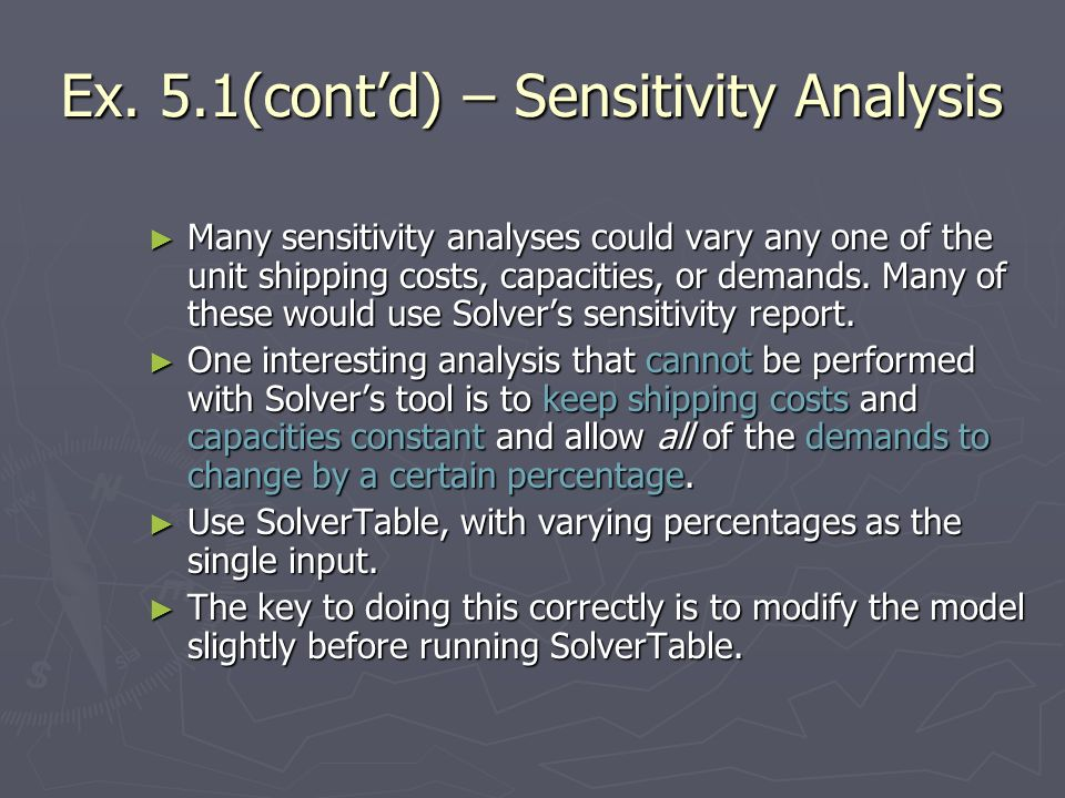 Ex. 5.1(contd) – Sensitivity Analysis Many sensitivity analyses could vary any one of the unit shipping costs, capacities, or demands. Many of these w