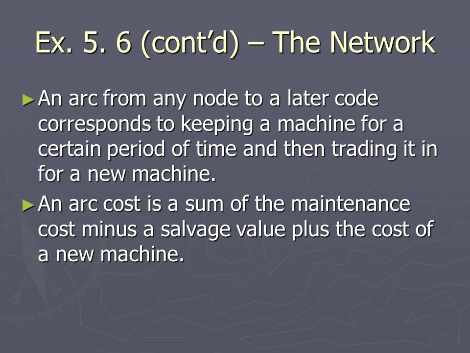 Ex. 5. 6 (contd) – The Network An arc from any node to a later code corresponds to keeping a machine for a certain period of time and then trading it