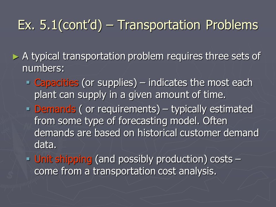 Ex. 5.1(contd) – Transportation Problems A typical transportation problem requires three sets of numbers: A typical transportation problem requires th