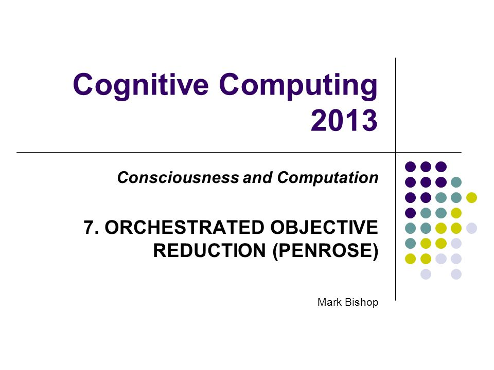 Cognitive Computing 2013 Consciousness and Computation 7. ORCHESTRATED OBJECTIVE REDUCTION (PENROSE) Mark Bishop
