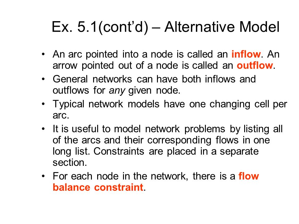 Ex. 5.1(contd) – Alternative Model An arc pointed into a node is called an inflow. An arrow pointed out of a node is called an outflow. General networ