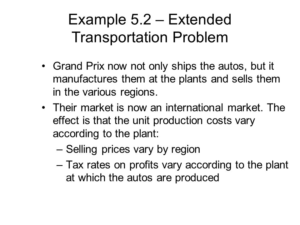 Example 5.2 – Extended Transportation Problem Grand Prix now not only ships the autos, but it manufactures them at the plants and sells them in the va