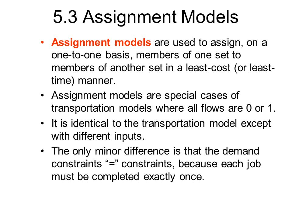 5.3 Assignment Models Assignment models are used to assign, on a one-to-one basis, members of one set to members of another set in a least-cost (or le