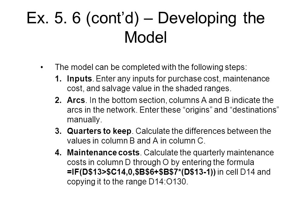 Ex. 5. 6 (contd) – Developing the Model The model can be completed with the following steps: 1.Inputs. Enter any inputs for purchase cost, maintenance