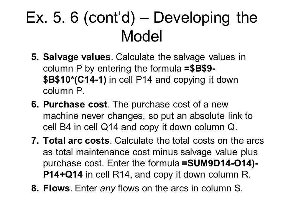 Ex. 5. 6 (contd) – Developing the Model 5.Salvage values. Calculate the salvage values in column P by entering the formula =$B$9- $B$10*(C14-1) in cel