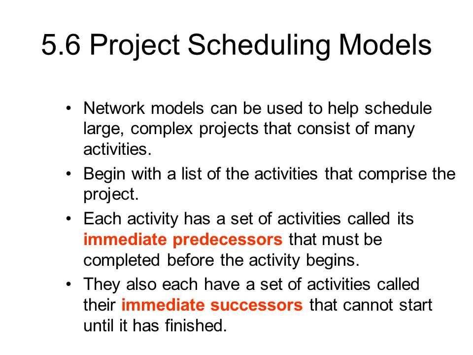 5.6 Project Scheduling Models Network models can be used to help schedule large, complex projects that consist of many activities. Begin with a list o