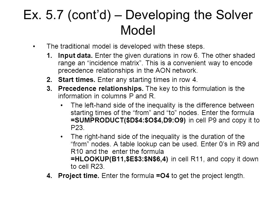 Ex. 5.7 (contd) – Developing the Solver Model The traditional model is developed with these steps. 1.Input data. Enter the given durations in row 6. T