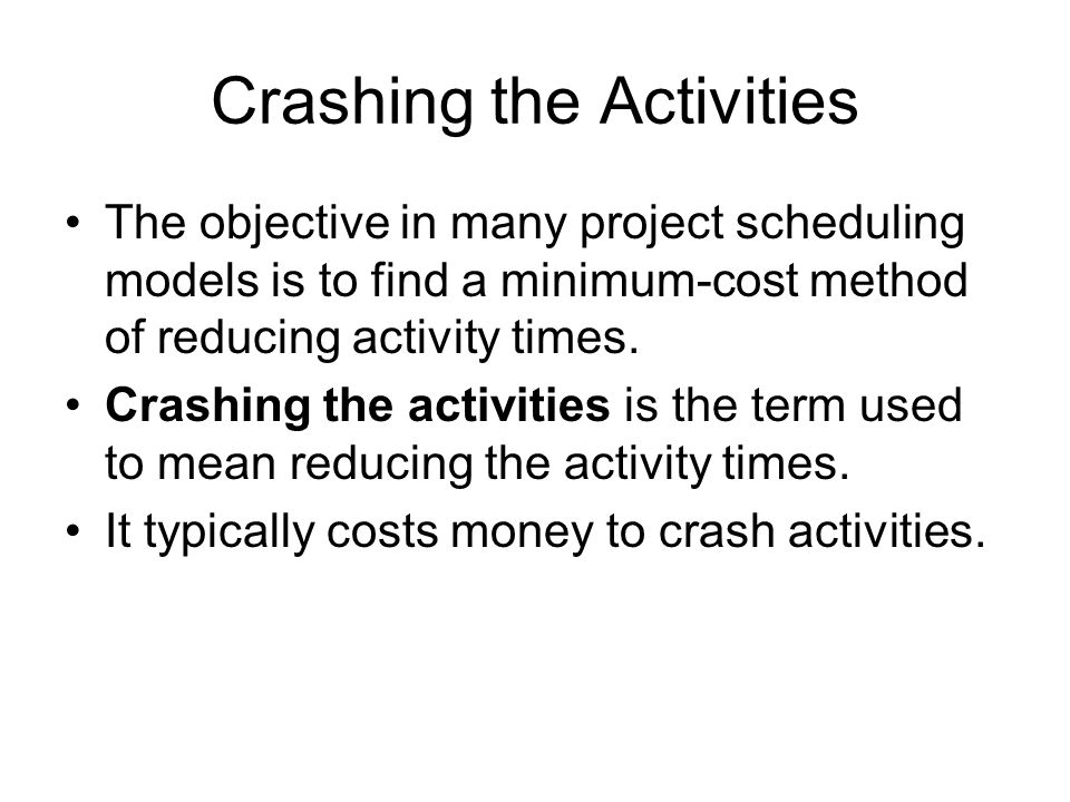 Crashing the Activities The objective in many project scheduling models is to find a minimum-cost method of reducing activity times. Crashing the acti