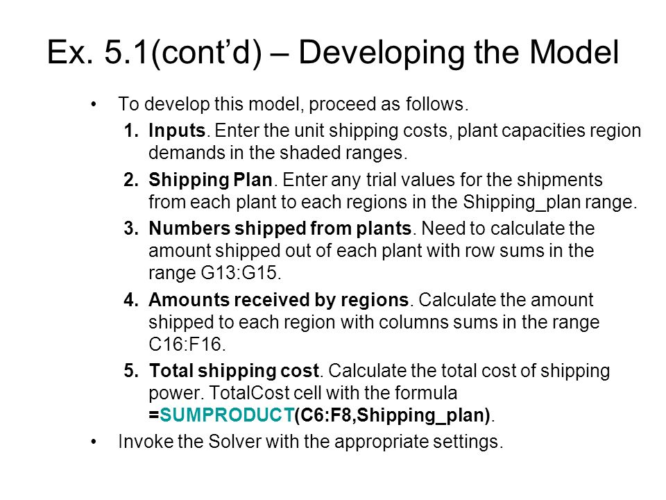 Ex. 5.1(contd) – Developing the Model To develop this model, proceed as follows. 1.Inputs. Enter the unit shipping costs, plant capacities region dema