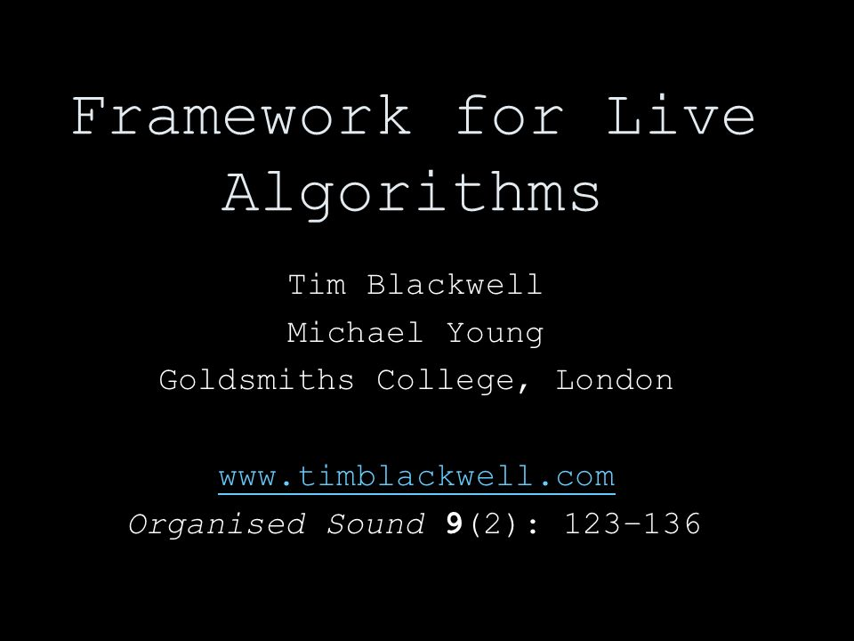 Framework for Live Algorithms Tim Blackwell Michael Young Goldsmiths College, London   Organised Sound 9(2): 123–136
