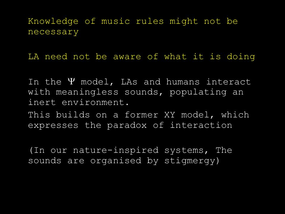 Knowledge of music rules might not be necessary LA need not be aware of what it is doing In the model, LAs and humans interact with meaningless sounds