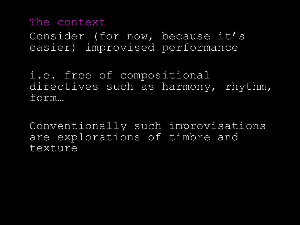 The context Consider (for now, because its easier) improvised performance i.e.