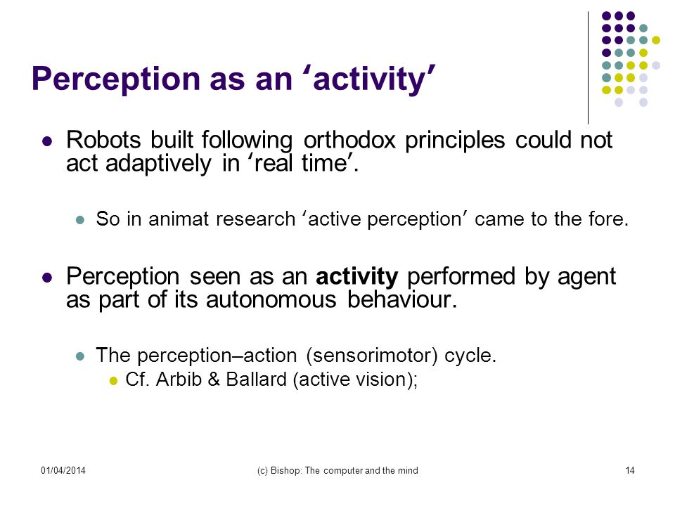01/04/2014(c) Bishop: The computer and the mind14 Perception as an activity Robots built following orthodox principles could not act adaptively in real time.