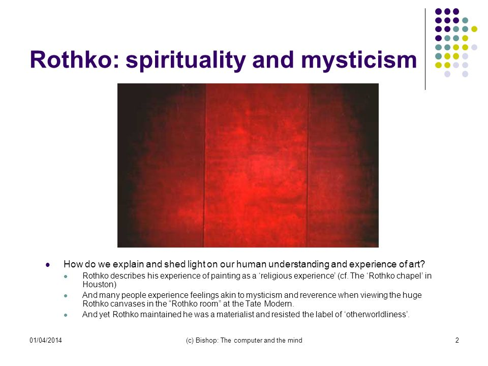 01/04/2014(c) Bishop: The computer and the mind2 Rothko: spirituality and mysticism How do we explain and shed light on our human understanding and experience of art.