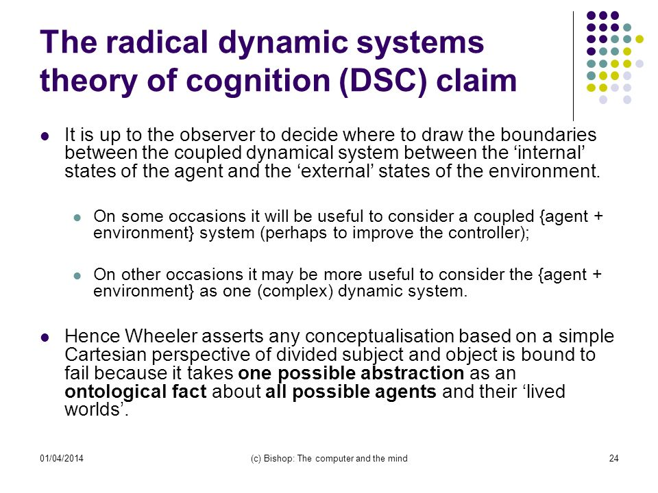 01/04/2014(c) Bishop: The computer and the mind24 The radical dynamic systems theory of cognition (DSC) claim It is up to the observer to decide where to draw the boundaries between the coupled dynamical system between the internal states of the agent and the external states of the environment.