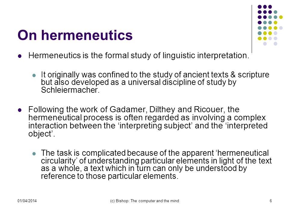 01/04/2014(c) Bishop: The computer and the mind6 On hermeneutics Hermeneutics is the formal study of linguistic interpretation.