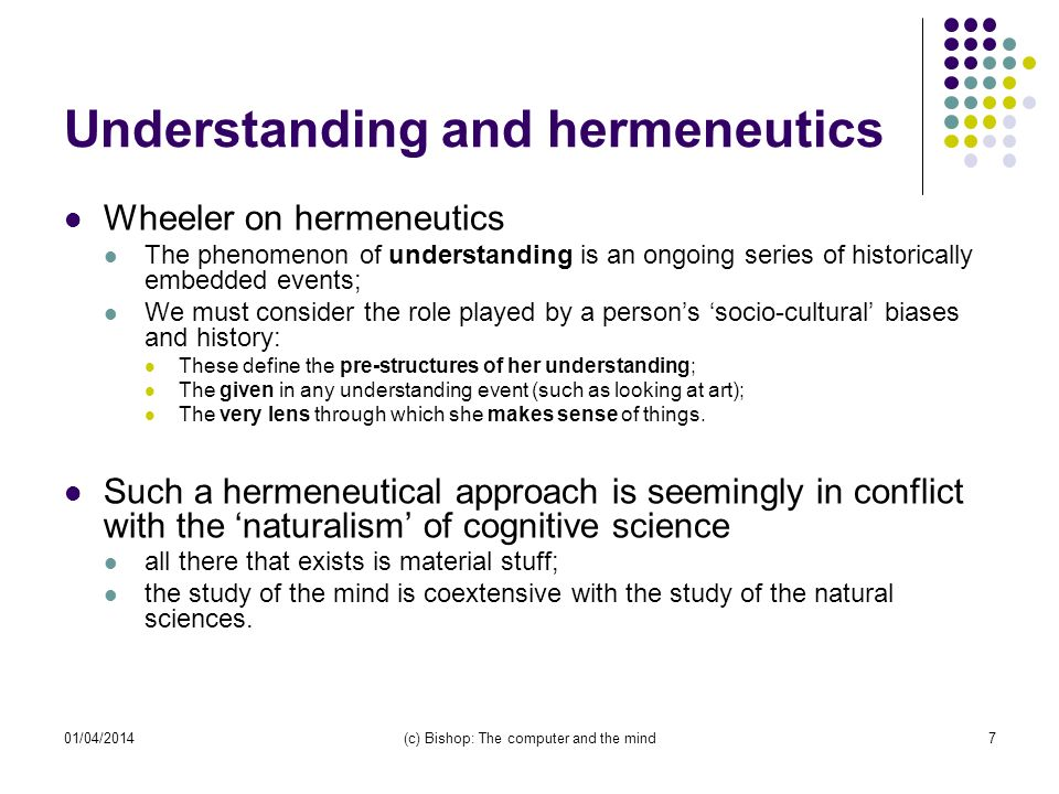 01/04/2014(c) Bishop: The computer and the mind7 Understanding and hermeneutics Wheeler on hermeneutics The phenomenon of understanding is an ongoing series of historically embedded events; We must consider the role played by a persons socio-cultural biases and history: These define the pre-structures of her understanding; The given in any understanding event (such as looking at art); The very lens through which she makes sense of things.