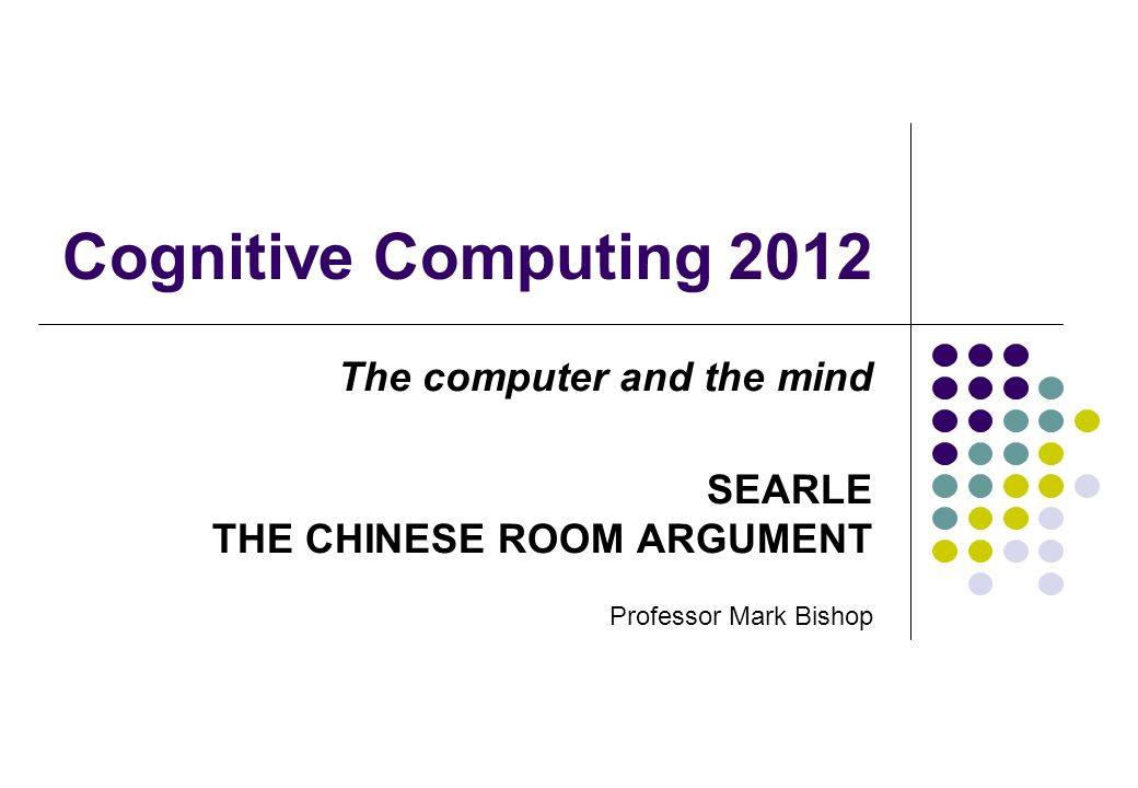 Cognitive Computing 2012 The computer and the mind SEARLE THE CHINESE ROOM ARGUMENT Professor Mark Bishop