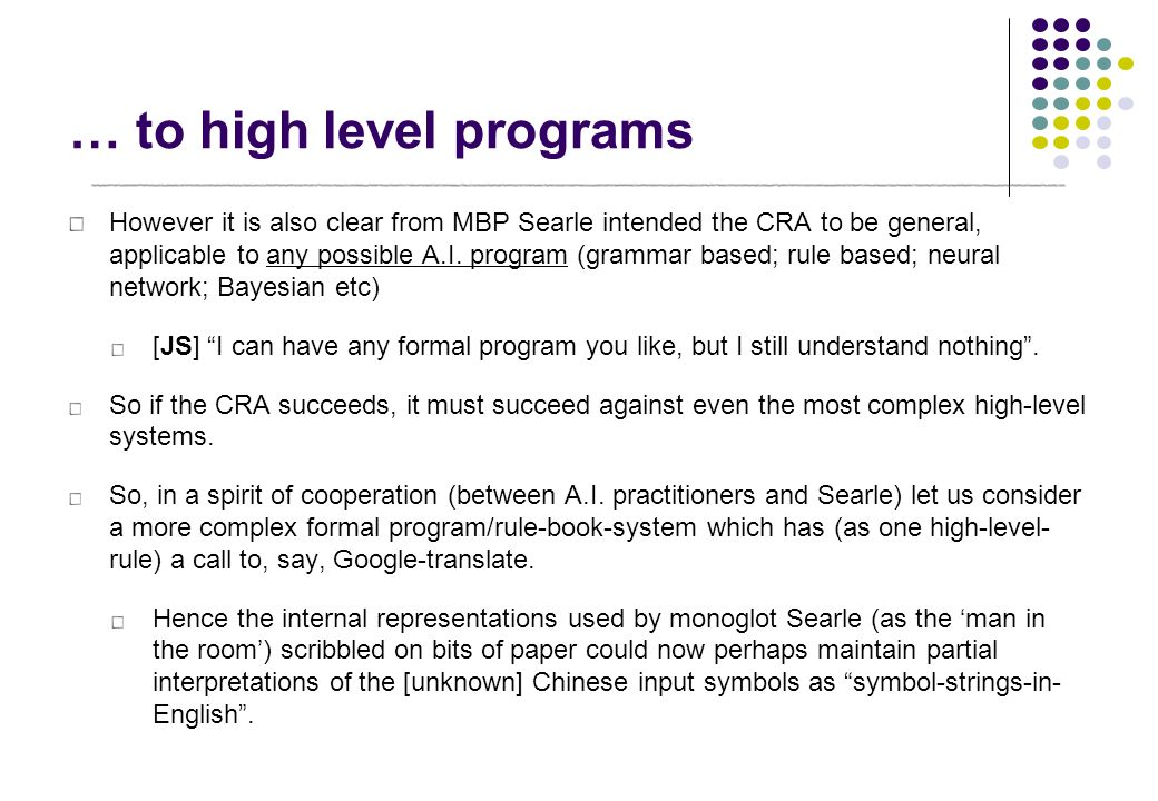 … to high level programs However it is also clear from MBP Searle intended the CRA to be general, applicable to any possible A.I. program (grammar bas