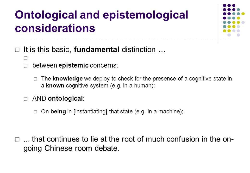 Ontological and epistemological considerations It is this basic, fundamental distinction … between epistemic concerns: The knowledge we deploy to chec
