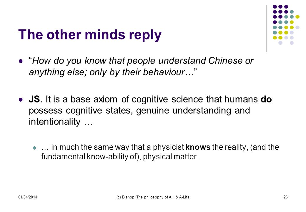 01/04/2014(c) Bishop: The philosophy of A.I. & A-Life26 The other minds reply How do you know that people understand Chinese or anything else; only by