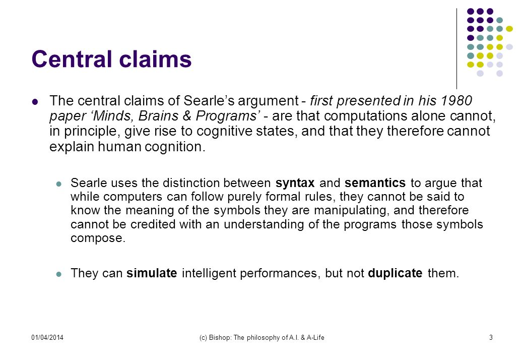 01/04/2014(c) Bishop: The philosophy of A.I. & A-Life3 Central claims The central claims of Searles argument - first presented in his 1980 paper Minds