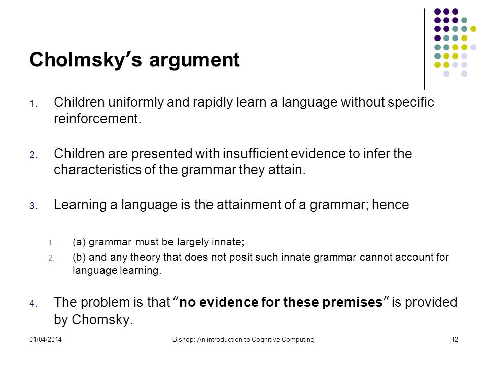 Cholmskys argument 1. Children uniformly and rapidly learn a language without specific reinforcement. 2. Children are presented with insufficient evid