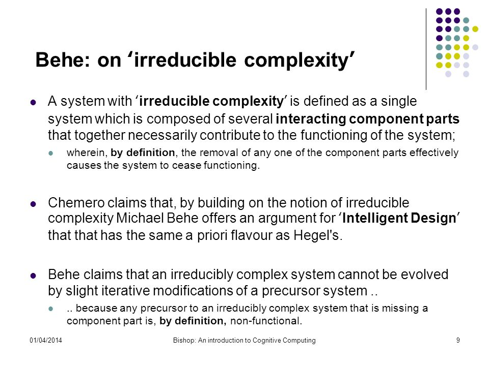 Behe: on irreducible complexity A system with irreducible complexity is defined as a single system which is composed of several interacting component parts that together necessarily contribute to the functioning of the system; wherein, by definition, the removal of any one of the component parts effectively causes the system to cease functioning.